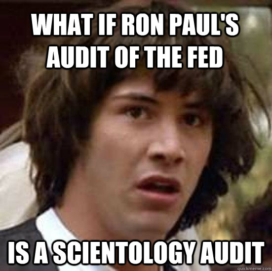 What if Ron Paul's audit of the fed is a scientology audit - What if Ron Paul's audit of the fed is a scientology audit  conspiracy keanu
