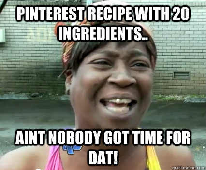 Pinterest recipe with 20 ingredients.. AINT NOBODY GOT TIME FOR DAT!