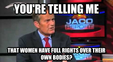 you're telling me that women have full rights over their own bodies?  Skeptical Todd Akin