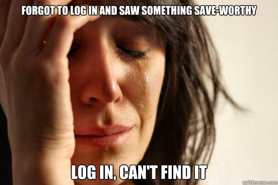 Forgot to log in and saw something save-worthy log in, can't find it - Forgot to log in and saw something save-worthy log in, can't find it  First World Problems