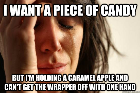 i want a piece of candy but i'm holding a caramel apple and can't get the wrapper off with one hand  - i want a piece of candy but i'm holding a caramel apple and can't get the wrapper off with one hand   First World Problems