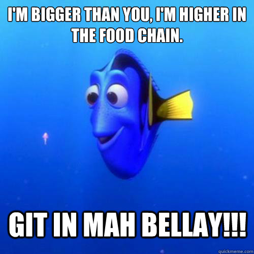 I'm bigger than you, I'm higher in the food chain. GIT IN MAH BELLAY!!! - I'm bigger than you, I'm higher in the food chain. GIT IN MAH BELLAY!!!  dory