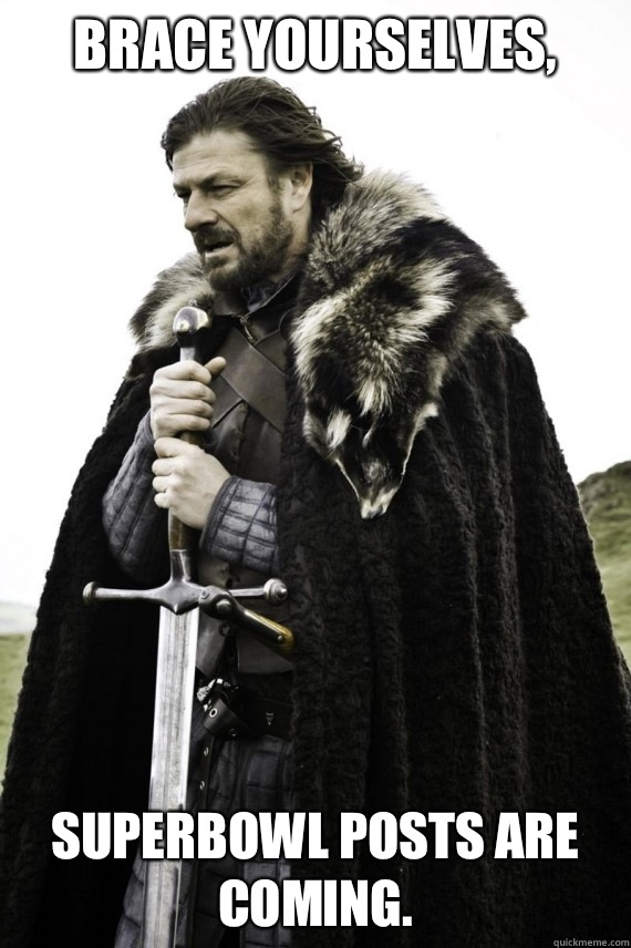 Brace yourselves, SuperBowl posts are coming. - Brace yourselves, SuperBowl posts are coming.  Brace yourself