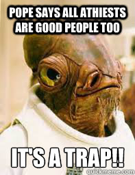 Pope says all athiests are good people too It's a trap!! - Pope says all athiests are good people too It's a trap!!  Its a trap