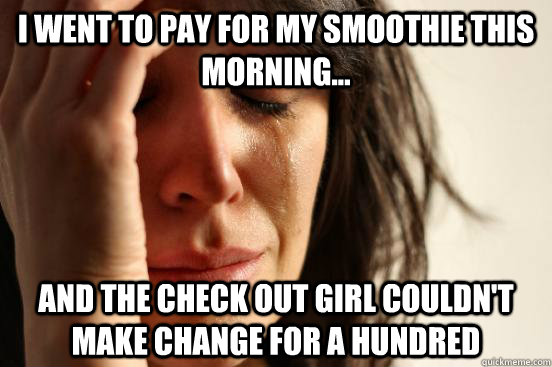 I went to pay for my smoothie this morning... and the check out girl couldn't make change for a hundred - I went to pay for my smoothie this morning... and the check out girl couldn't make change for a hundred  First World Problems