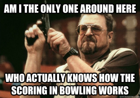 Am I the only one around here who actually knows how the scoring in bowling works - Am I the only one around here who actually knows how the scoring in bowling works  Am I the only one