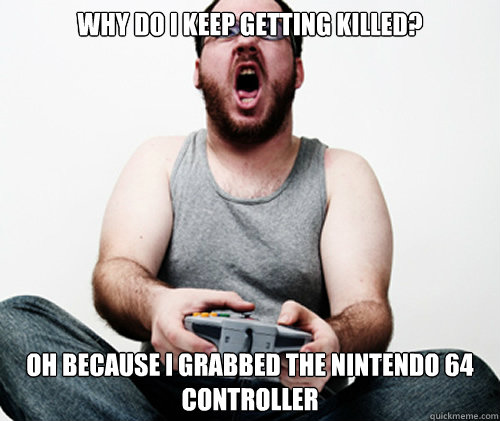 Why do i keep getting killed? Oh because i grabbed the nintendo 64 controller - Why do i keep getting killed? Oh because i grabbed the nintendo 64 controller  Online Gamer Logic