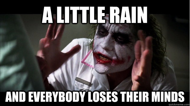 A little rain AND EVERYBODY LOSES THEIR MINDS - A little rain AND EVERYBODY LOSES THEIR MINDS  Joker Mind Loss