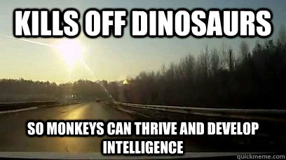 Kills off dinosaurs so monkeys can thrive and develop intelligence