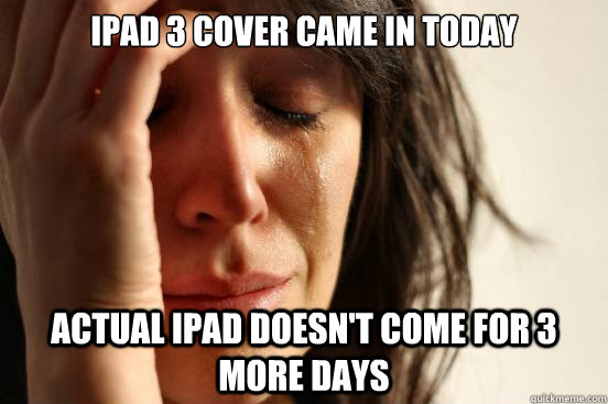iPad 3 cover came in today actual iPad doesn't come for 3 more days - iPad 3 cover came in today actual iPad doesn't come for 3 more days  First World Problems