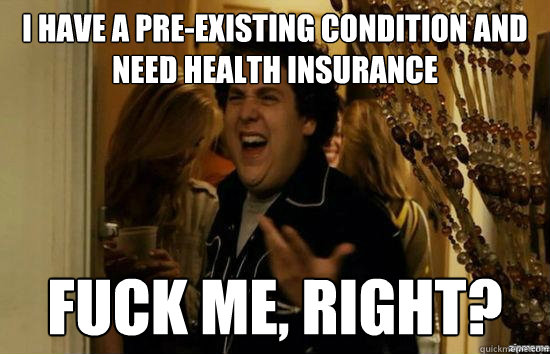 I have a pre-existing condition and need health insurance Fuck me, right?