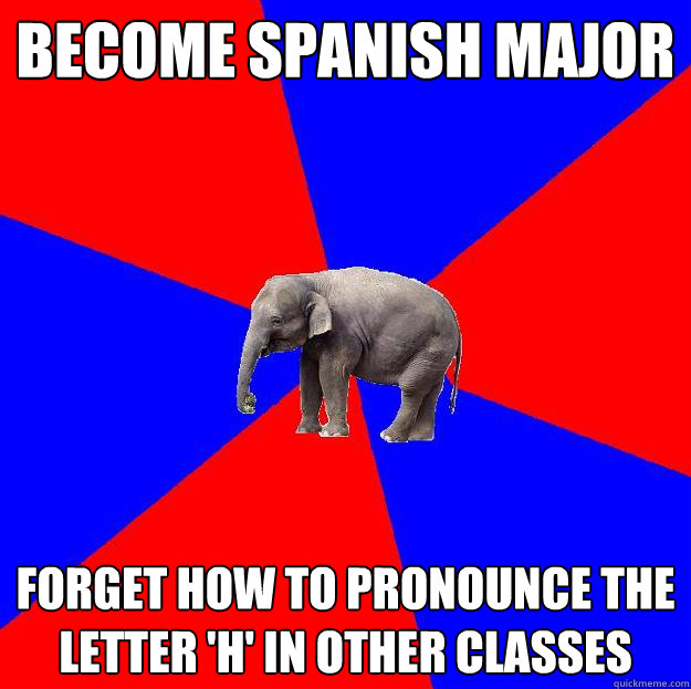 Become Spanish Major Forget how to pronounce the letter 'H' in other classes   Foreign language elephant