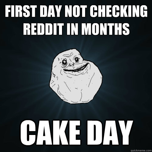 First day not checking reddit in months cake day - Forever ...