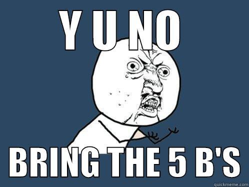 Y U NO   BRING THE 5 B'S Y U No