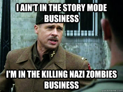 I ain't in the story mode business I'm in the killing nazi zombies business - I ain't in the story mode business I'm in the killing nazi zombies business  Misc