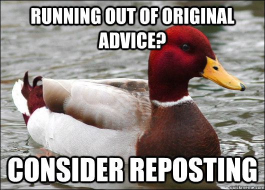 Running out of original advice? Consider reposting - Running out of original advice? Consider reposting  Malicious Advice Mallard