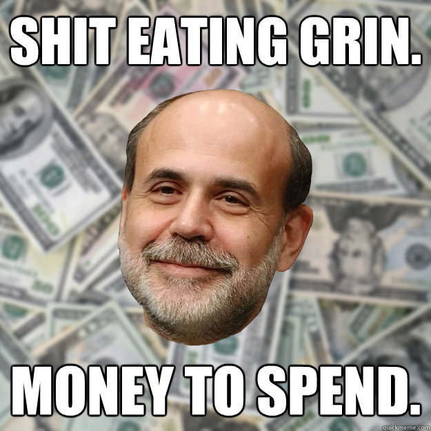 Shit eating grin. Money to spend. - Shit eating grin. Money to spend.  Ben Bernanke