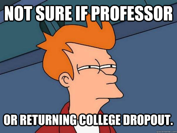 not sure if professor or returning college dropout. - not sure if professor or returning college dropout.  Futurama Fry