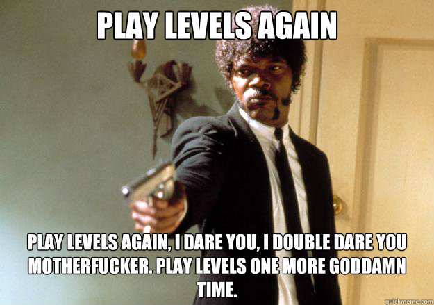 play levels again play levels again, I dare you, i double dare you motherfucker. Play levels one more goddamn time. - play levels again play levels again, I dare you, i double dare you motherfucker. Play levels one more goddamn time.  Samuel L Jackson