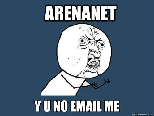 Arenanet y u no email me - Arenanet y u no email me  Y U No