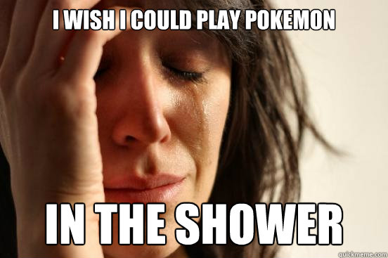 I wish i could play Pokemon In the shower - I wish i could play Pokemon In the shower  First World Problems