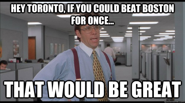 Hey Toronto, if you could beat Boston for once... That would be great - Hey Toronto, if you could beat Boston for once... That would be great  Office Space Lumbergh HD