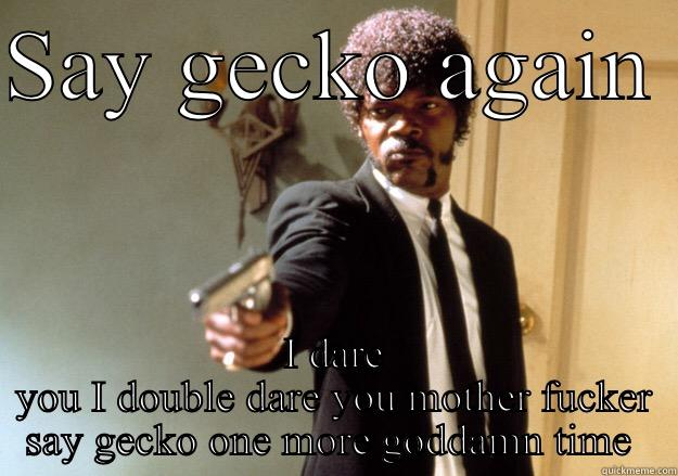 SAY GECKO AGAIN  I DARE YOU I DOUBLE DARE YOU MOTHER FUCKER SAY GECKO ONE MORE GODDAMN TIME  Samuel L Jackson