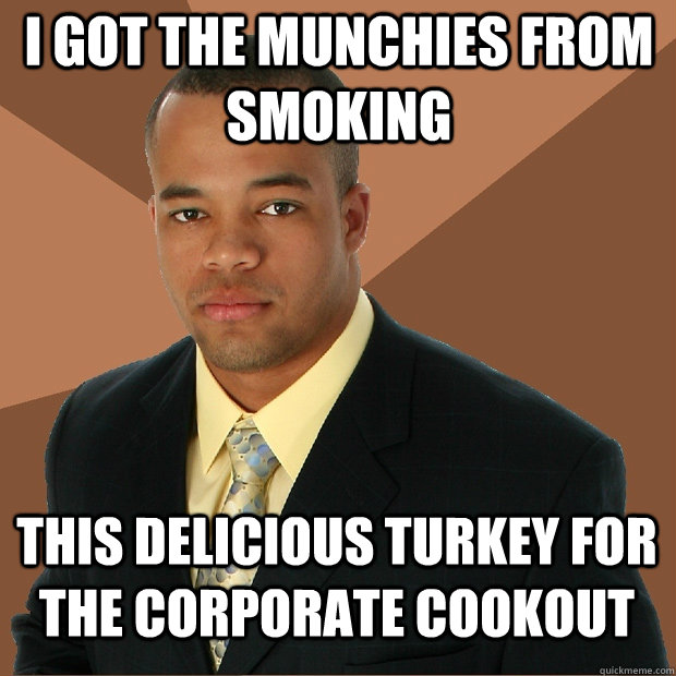 i got the munchies from smoking this delicious turkey for the corporate cookout - i got the munchies from smoking this delicious turkey for the corporate cookout  Successful Black Man