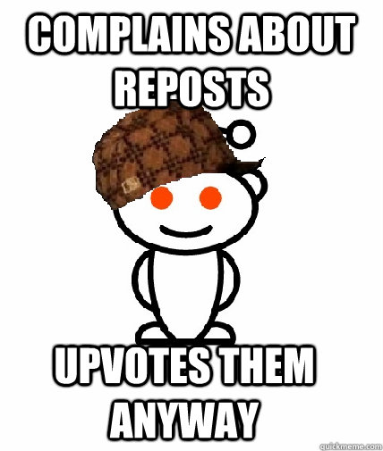Complains about reposts upvotes them anyway - Complains about reposts upvotes them anyway  Scumbag Reddit