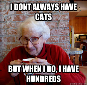 I dont always have cats but when i do, i have hundreds