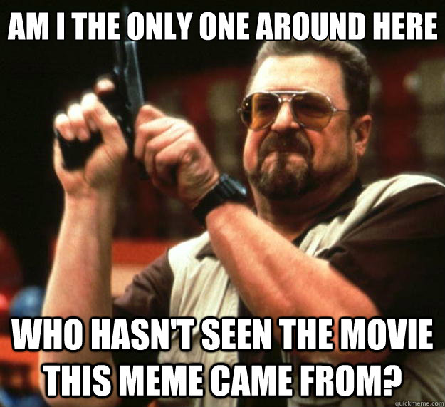 Am I the only one around here Who hasn't seen the movie this meme came from? - Am I the only one around here Who hasn't seen the movie this meme came from?  Big Lebowski