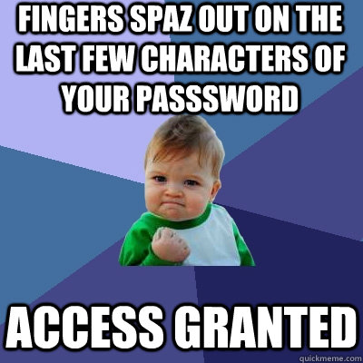 Fingers spaz out on the last few characters of your passsword Access Granted - Fingers spaz out on the last few characters of your passsword Access Granted  Success Kid