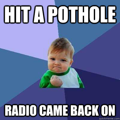Hit a pothole Radio came back on - Hit a pothole Radio came back on  Success Kid