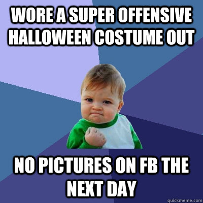 Wore a super offensive halloween costume out no pictures on fb the next day - Wore a super offensive halloween costume out no pictures on fb the next day  Success Kid