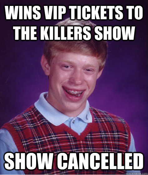 wins vip tickets to the killers show show cancelled - wins vip tickets to the killers show show cancelled  Bad Luck Brian