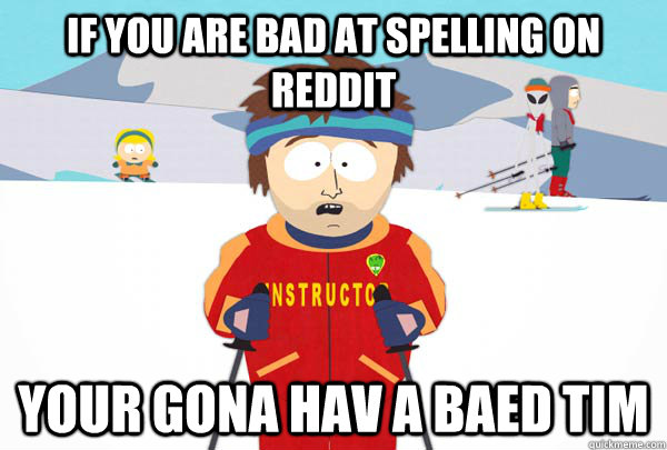 If you are bad at spelling on reddit Your gona hav a baed tim - If you are bad at spelling on reddit Your gona hav a baed tim  Super Cool Ski Instructor