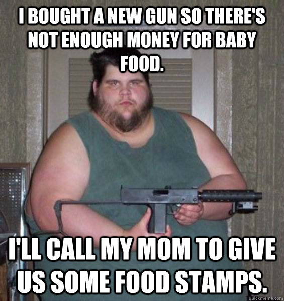 I bought a new gun so there's not enough money for baby food. I'll call my mom to give us some food stamps. - I bought a new gun so there's not enough money for baby food. I'll call my mom to give us some food stamps.  College Conservative