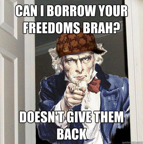 can i borrow your freedoms brah? doesn't give them back - can i borrow your freedoms brah? doesn't give them back  Scumbag Uncle Sam