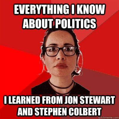 everything i know about politics I learned from jon stewart and stephen colbert  Liberal Douche Garofalo