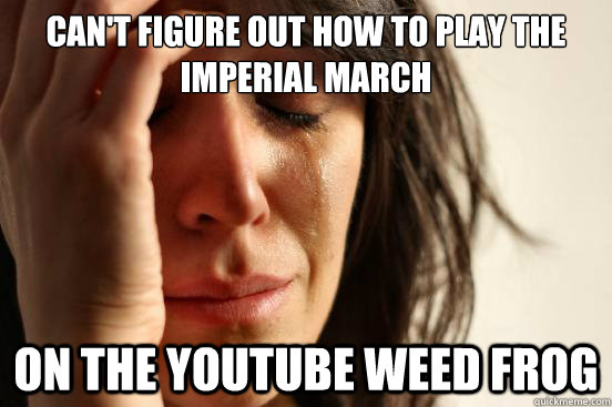 Can't figure out how to play the Imperial March on the Youtube Weed Frog - Can't figure out how to play the Imperial March on the Youtube Weed Frog  First World Problems