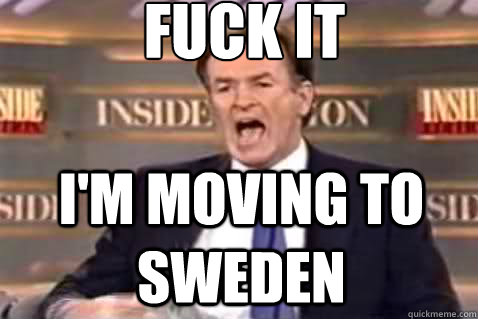 fuck it I'm moving to sweden