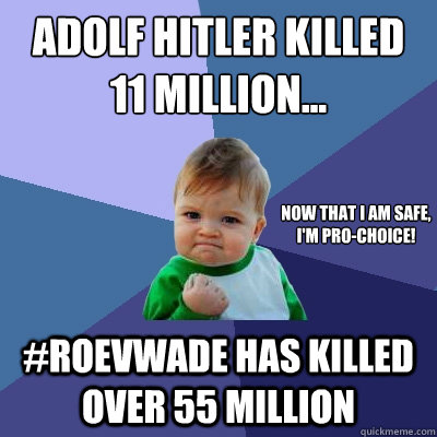 Adolf Hitler Killed 11 Million... #RoevWade Has Killed Over 55 Million Now that I am safe, I'm pro-choice! - Adolf Hitler Killed 11 Million... #RoevWade Has Killed Over 55 Million Now that I am safe, I'm pro-choice!  Success Kid