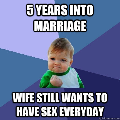 5 years into marriage Wife still wants to have sex everyday - 5 years into marriage Wife still wants to have sex everyday  Success Kid