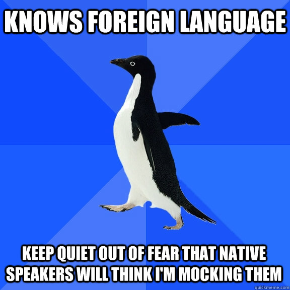 Knows foreign language keep quiet out of fear that native speakers will think i'm mocking them - Knows foreign language keep quiet out of fear that native speakers will think i'm mocking them  Socially Awkward Penguin
