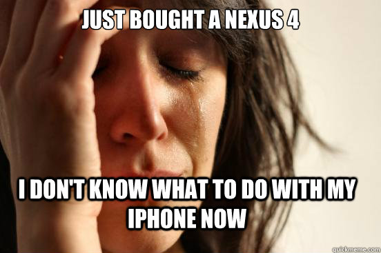 Just bought a Nexus 4  I don't know what to do with my iPhone now - Just bought a Nexus 4  I don't know what to do with my iPhone now  FirstWorldProblems