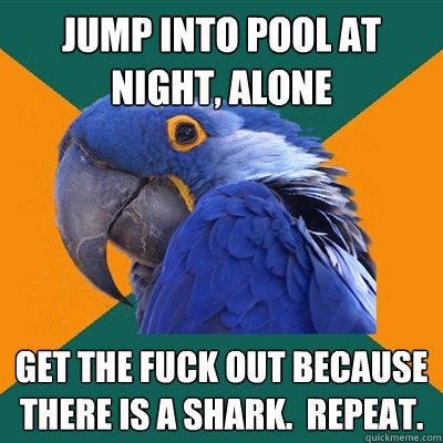 jump into pool at night, alone get the fuck out because there is a shark.  Repeat. - jump into pool at night, alone get the fuck out because there is a shark.  Repeat.  Paranoid Parrot