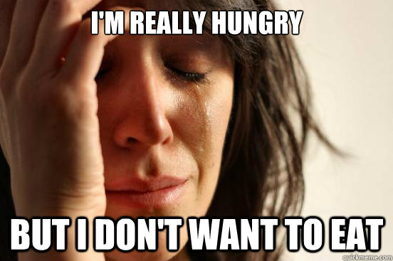 I'm really hungry But I don't want to eat - I'm really hungry But I don't want to eat  First World Problems