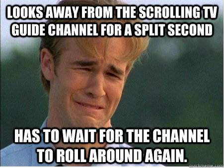 Looks away from the scrolling TV guide channel for a split second has to wait for the channel to roll around again. - Looks away from the scrolling TV guide channel for a split second has to wait for the channel to roll around again.  1990s Problems