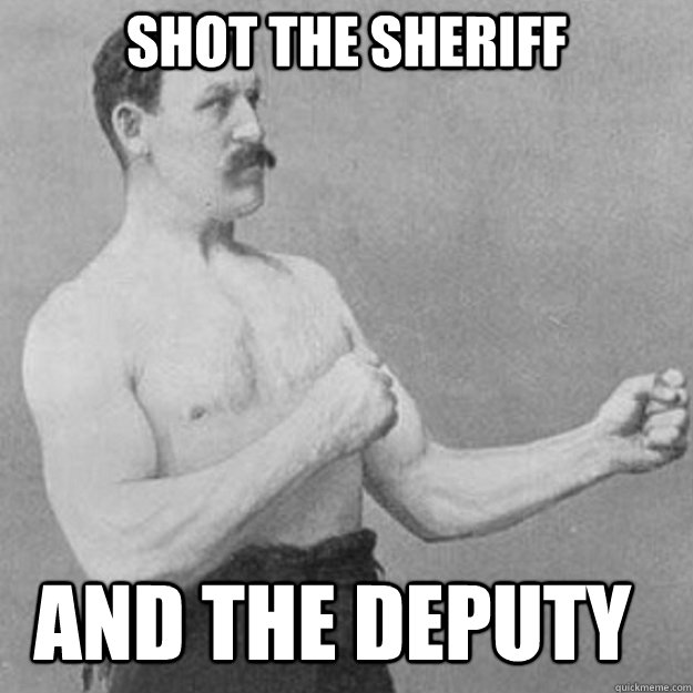 shot the sheriff and the deputy - shot the sheriff and the deputy  overly manly man