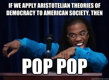 If we apply Aristotelian theories of democracy to American society, then POP POP - If we apply Aristotelian theories of democracy to American society, then POP POP  Theoretical Magnitude